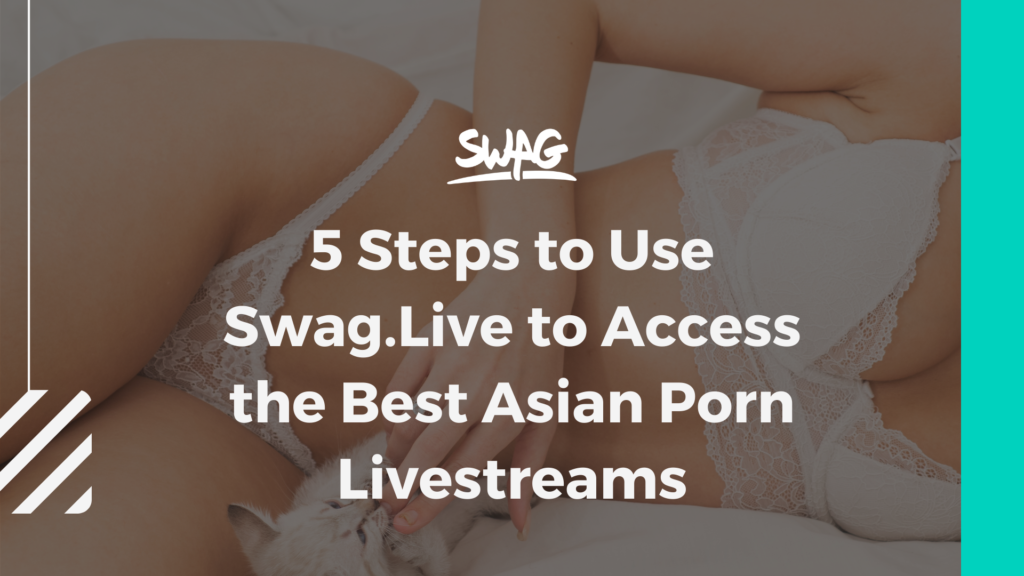 5 Steps to Use Swag.Live to Access the Best Asian Porn Livestreams