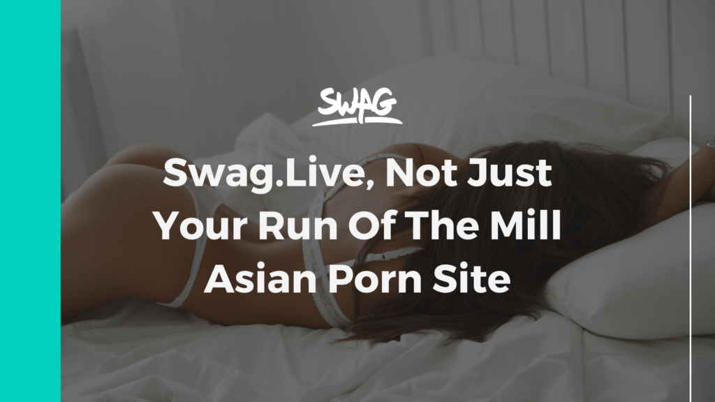 Swag.Live, Not Just Your Run Of The Mill Asian Porn Site